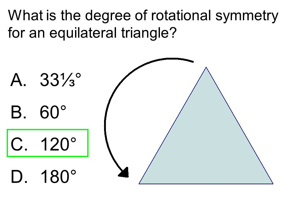 What is the degree of rotational symmetry for an equilateral triangle? A. 33⅓° B. 60° C. 120° D. 180°