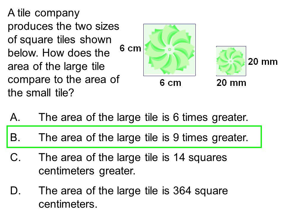 A tile company produces the two sizes of square tiles shown below. How does the area of the large tile compare to the area of the small tile? A. The a
