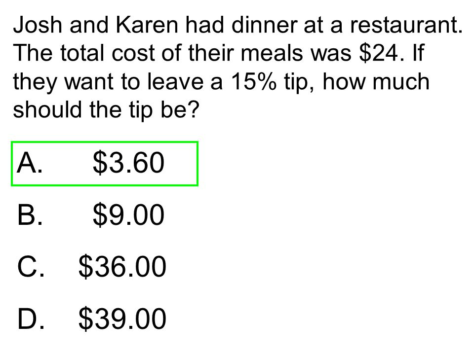 Josh and Karen had dinner at a restaurant. The total cost of their meals was $24. If they want to leave a 15% tip, how much should the tip be? A. $3.6
