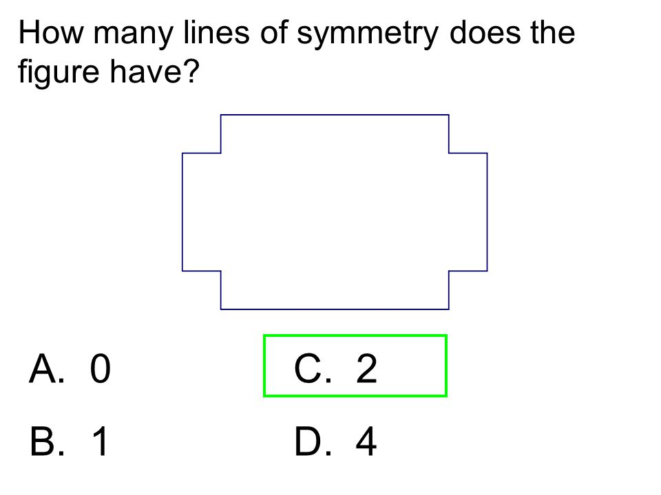How many lines of symmetry does the figure have? A. 0C. 2 B. 1 D. 4