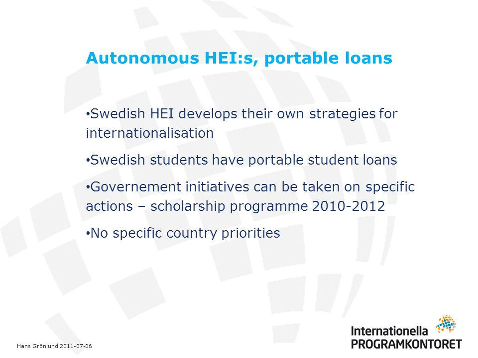 Autonomous HEI:s, portable loans Swedish HEI develops their own strategies for internationalisation Swedish students have portable student loans Governement initiatives can be taken on specific actions – scholarship programme 2010-2012 No specific country priorities Hans Grönlund 2011-07-06