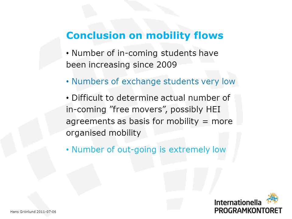 Conclusion on mobility flows Number of in-coming students have been increasing since 2009 Numbers of exchange students very low Difficult to determine actual number of in-coming free movers , possibly HEI agreements as basis for mobility = more organised mobility Number of out-going is extremely low Hans Grönlund 2011-07-06