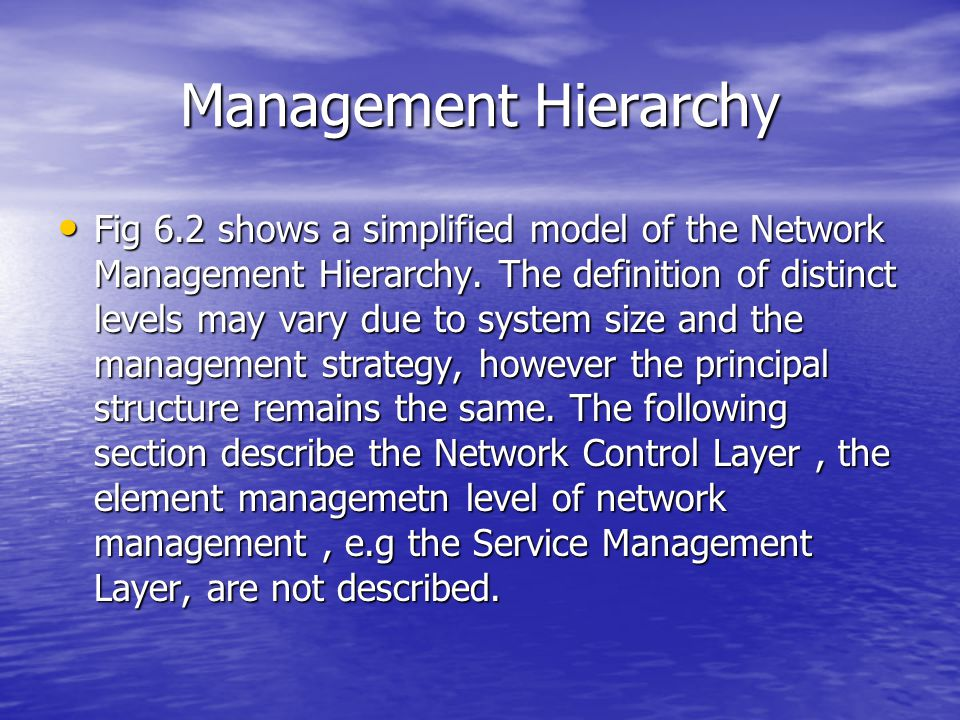 Management Hierarchy Fig 6.2 shows a simplified model of the Network Management Hierarchy. The definition of distinct levels may vary due to system si
