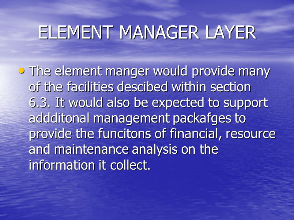 ELEMENT MANAGER LAYER The element manger would provide many of the facilities descibed within section 6.3. It would also be expected to support adddit