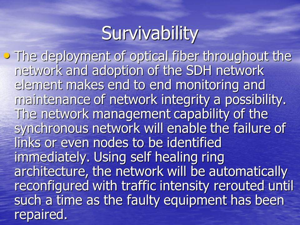 Survivability The deployment of optical fiber throughout the network and adoption of the SDH network element makes end to end monitoring and maintenan