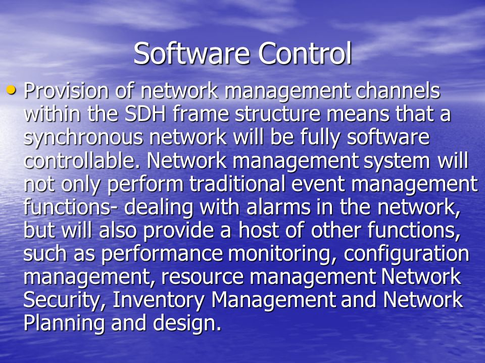 Software Control Provision of network management channels within the SDH frame structure means that a synchronous network will be fully software contr