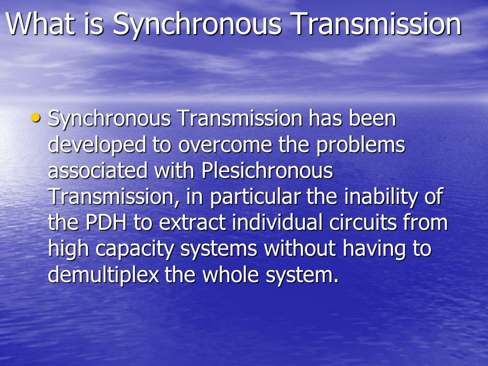 What is Synchronous Transmission Synchronous Transmission has been developed to overcome the problems associated with Plesichronous Transmission, in p