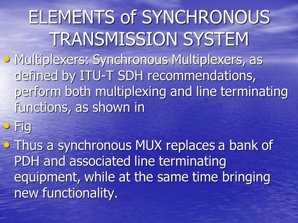 ELEMENTS of SYNCHRONOUS TRANSMISSION SYSTEM Multiplexers: Synchronous Multiplexers, as defined by ITU-T SDH recommendations, perform both multiplexing