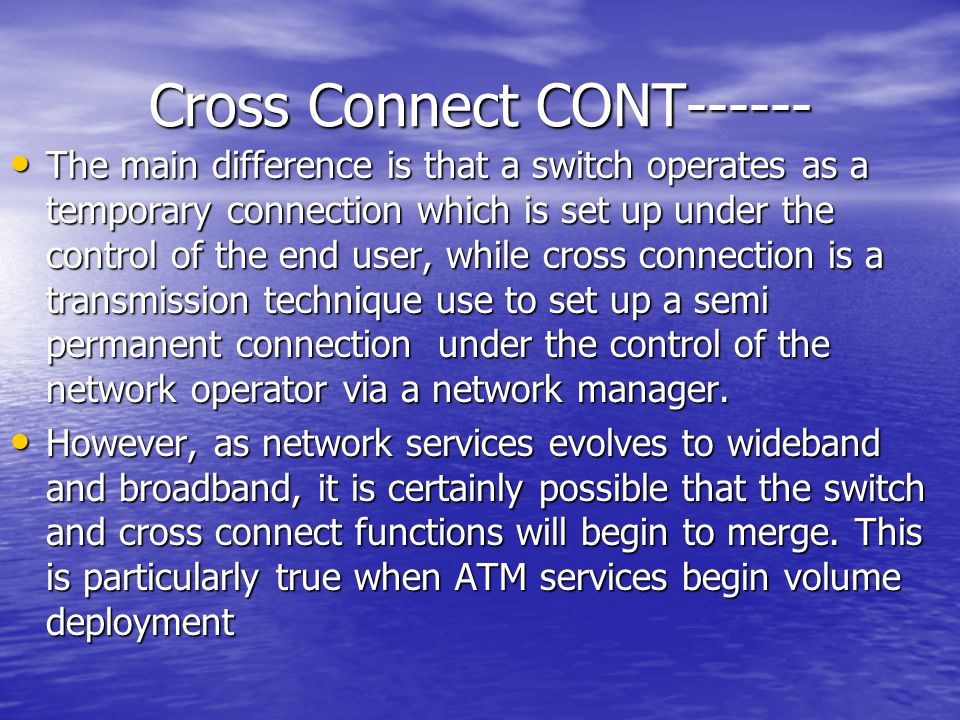 Cross Connect CONT------ The main difference is that a switch operates as a temporary connection which is set up under the control of the end user, wh