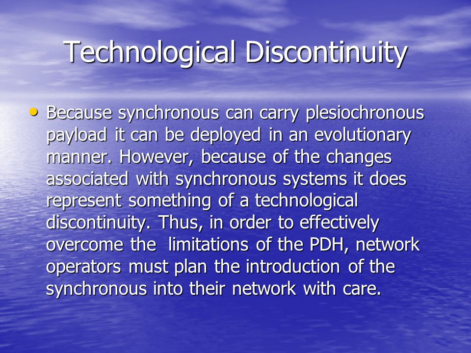 Technological Discontinuity Because synchronous can carry plesiochronous payload it can be deployed in an evolutionary manner. However, because of the