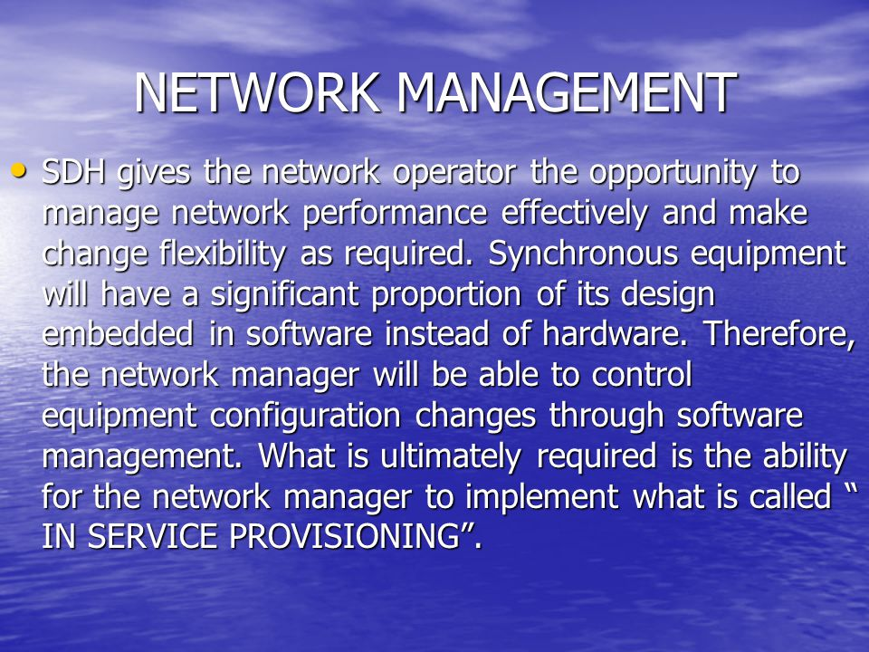 NETWORK MANAGEMENT SDH gives the network operator the opportunity to manage network performance effectively and make change flexibility as required. S
