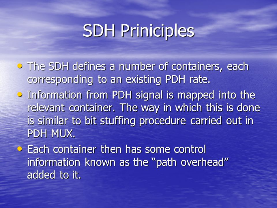 SDH Priniciples The SDH defines a number of containers, each corresponding to an existing PDH rate. The SDH defines a number of containers, each corre
