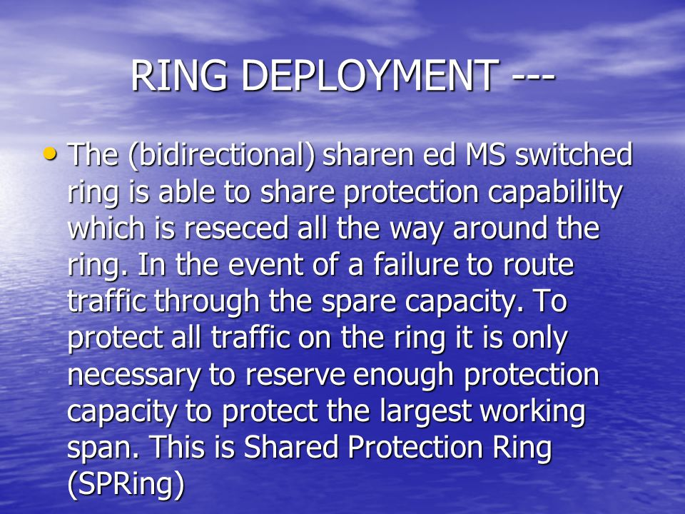 RING DEPLOYMENT --- The (bidirectional) sharen ed MS switched ring is able to share protection capabililty which is reseced all the way around the rin