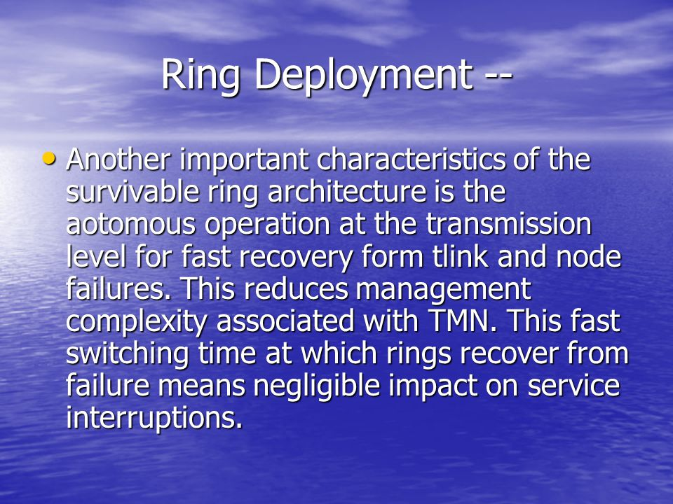 Ring Deployment -- Another important characteristics of the survivable ring architecture is the aotomous operation at the transmission level for fast