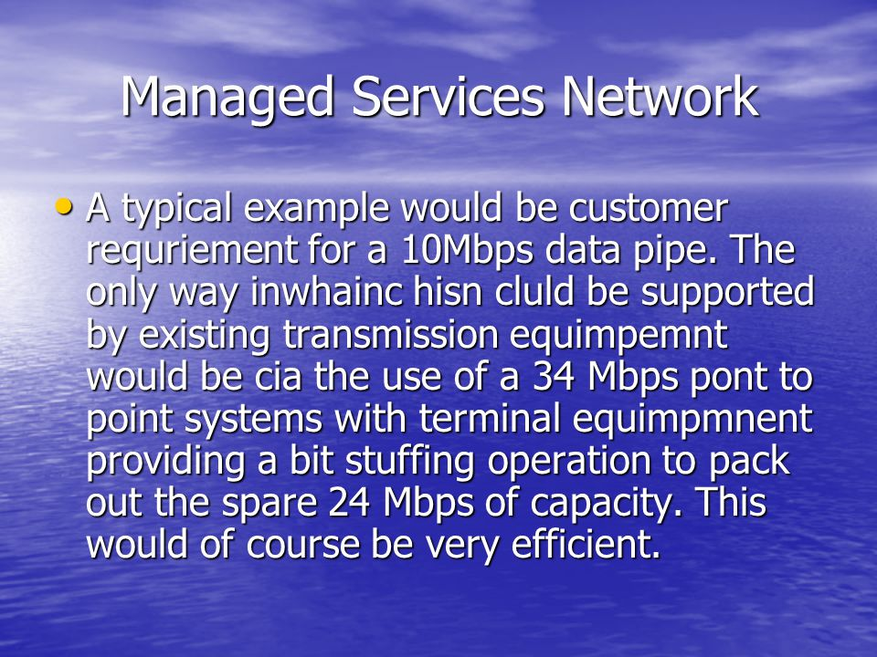 Managed Services Network A typical example would be customer requriement for a 10Mbps data pipe. The only way inwhainc hisn cluld be supported by exis