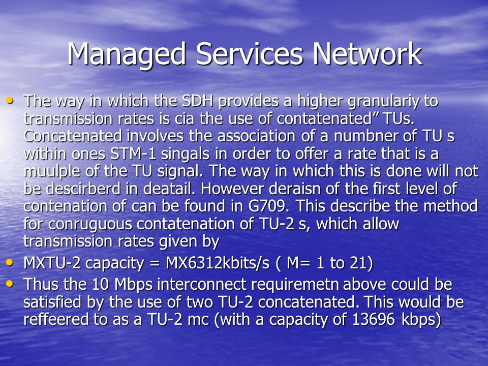 """Managed Services Network The way in which the SDH provides a higher granulariy to transmission rates is cia the use of contatenated"""" TUs. Concatenated"""