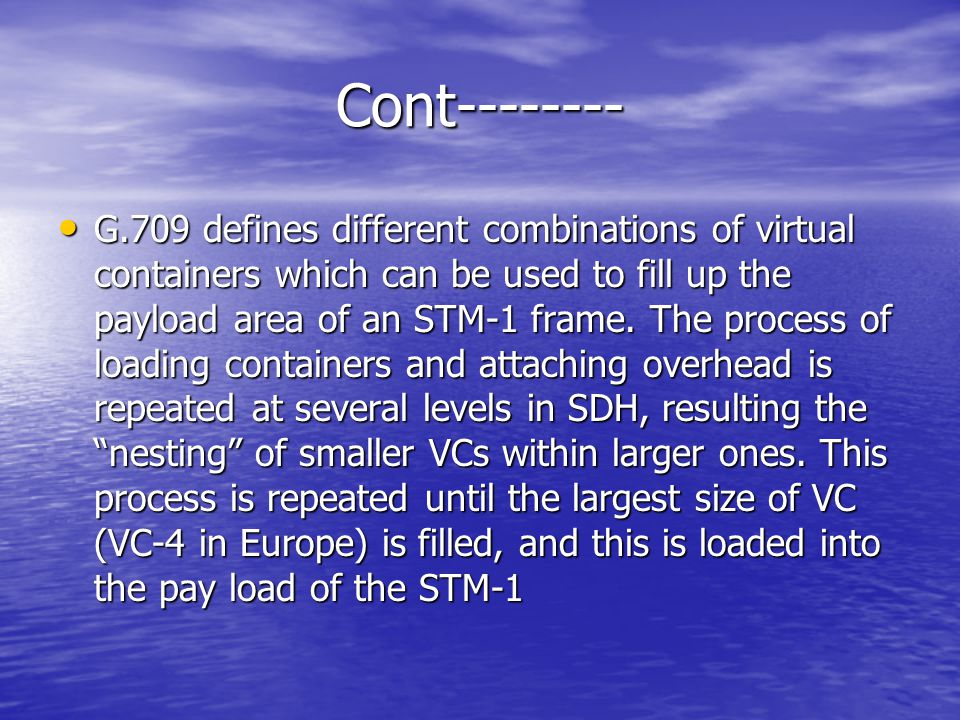 Cont-------- G.709 defines different combinations of virtual containers which can be used to fill up the payload area of an STM-1 frame. The process o