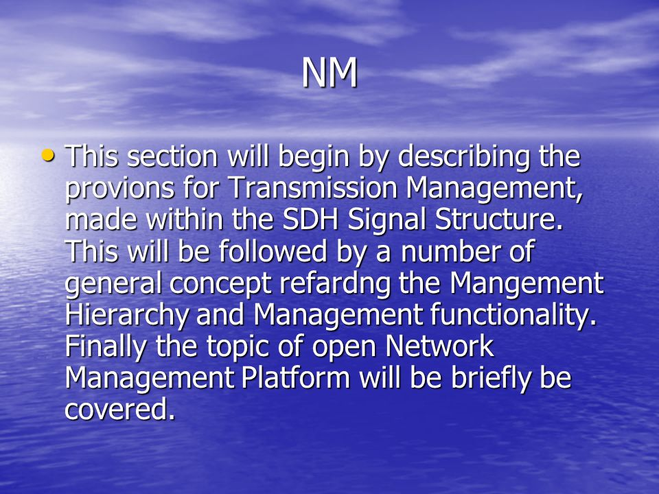 NM This section will begin by describing the provions for Transmission Management, made within the SDH Signal Structure. This will be followed by a nu