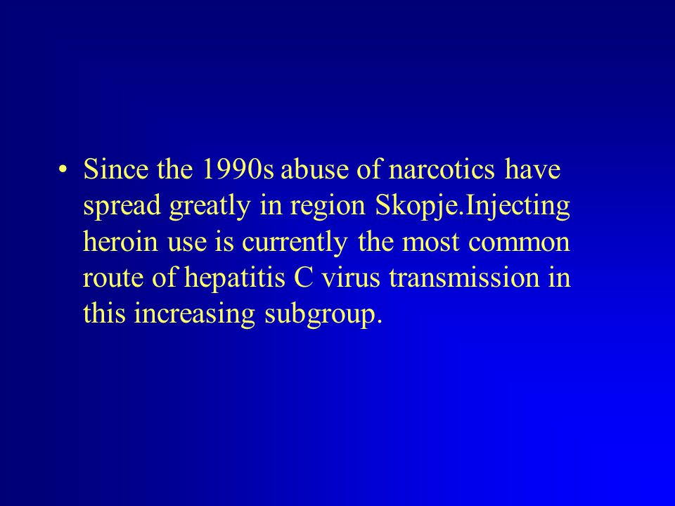 Since the 1990s abuse of narcotics have spread greatly in region Skopje.Injecting heroin use is currently the most common route of hepatitis C virus transmission in this increasing subgroup.