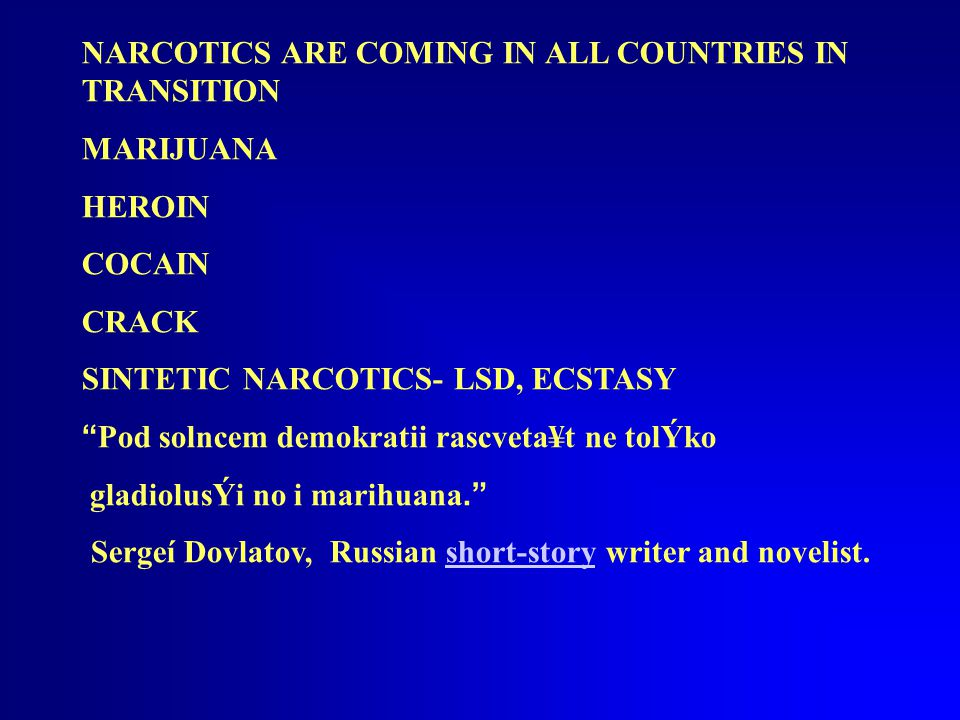 NARCOTICS ARE COMING IN ALL COUNTRIES IN TRANSITION MARIJUANA HEROIN COCAIN CRACK SINTETIC NARCOTICS- LSD, ECSTASY Pod solncem demokratii rascveta¥t ne tolÝko gladiolusÝi no i marihuana. Sergeí Dovlatov, Russian short-story writer and novelist.short-story