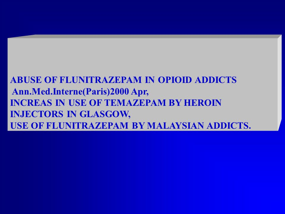 ABUSE OF FLUNITRAZEPAM IN OPIOID ADDICTS Ann.Med.Interne(Paris)2000 Apr, INCREAS IN USE OF TEMAZEPAM BY HEROIN INJECTORS IN GLASGOW, USE OF FLUNITRAZEPAM BY MALAYSIAN ADDICTS.