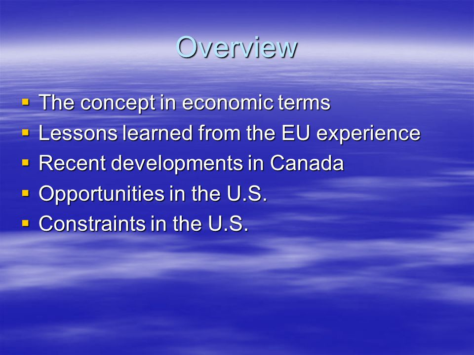 Overview  The concept in economic terms  Lessons learned from the EU experience  Recent developments in Canada  Opportunities in the U.S.