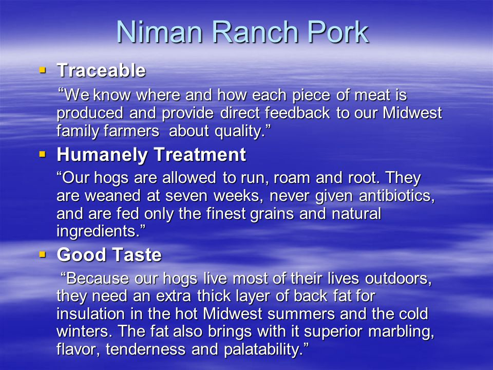 Niman Ranch Pork  Traceable We know where and how each piece of meat is produced and provide direct feedback to our Midwest family farmers about quality. We know where and how each piece of meat is produced and provide direct feedback to our Midwest family farmers about quality.  Humanely Treatment Our hogs are allowed to run, roam and root.