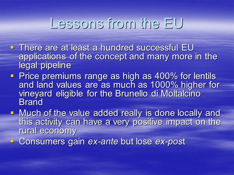Lessons from the EU  There are at least a hundred successful EU applications of the concept and many more in the legal pipeline  Price premiums range as high as 400% for lentils and land values are as much as 1000% higher for vineyard eligible for the Brunello di Moltalcino Brand  Much of the value added really is done locally and this activity can have a very positive impact on the rural economy  Consumers gain ex-ante but lose ex-post
