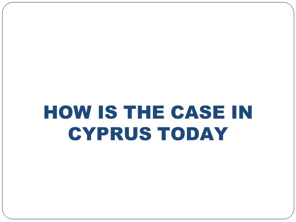 HOW IS THE CASE IN CYPRUS TODAY