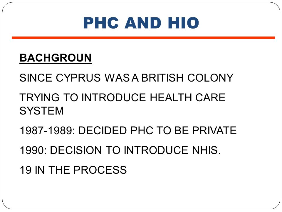 PHC AND HIO BACHGROUN SINCE CYPRUS WAS A BRITISH COLONY TRYING TO INTRODUCE HEALTH CARE SYSTEM 1987-1989: DECIDED PHC TO BE PRIVATE 1990: DECISION TO INTRODUCE NHIS.