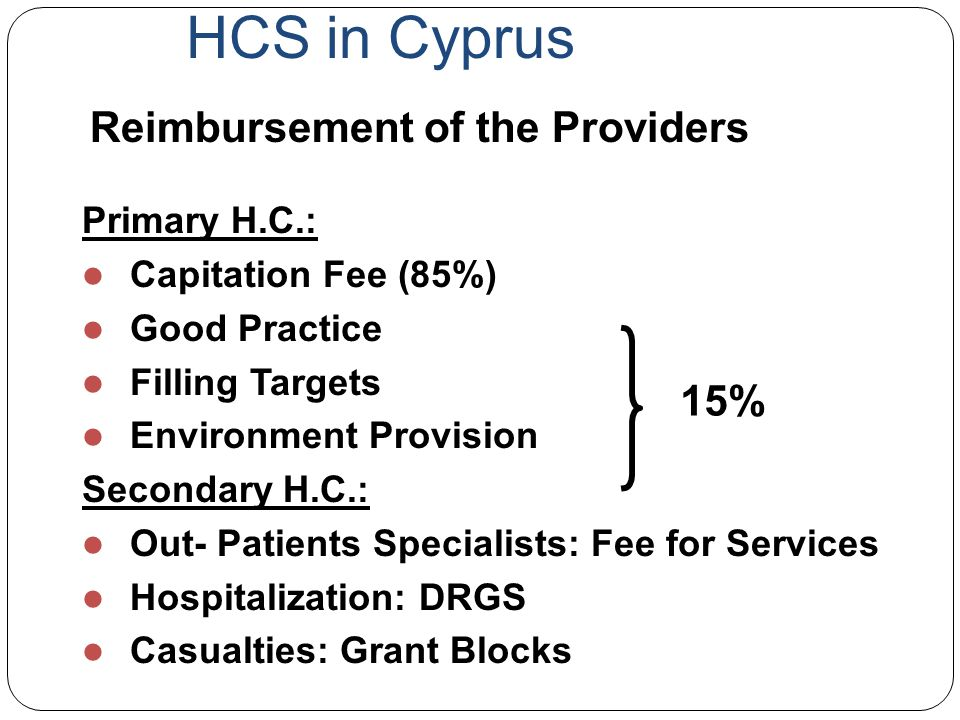 HCS in Cyprus Primary H.C.: Capitation Fee (85%) Good Practice Filling Targets Environment Provision Secondary H.C.: Out- Patients Specialists: Fee fo