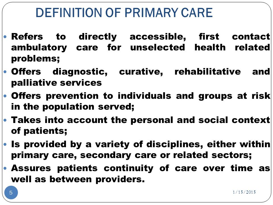 DEFINITION OF PRIMARY CARE Refers to directly accessible, first contact ambulatory care for unselected health related problems; Offers diagnostic, curative, rehabilitative and palliative services Offers prevention to individuals and groups at risk in the population served; Takes into account the personal and social context of patients; Is provided by a variety of disciplines, either within primary care, secondary care or related sectors; Assures patients continuity of care over time as well as between providers.
