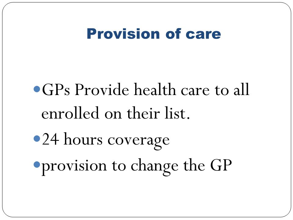 Provision of care GPs Provide health care to all enrolled on their list.