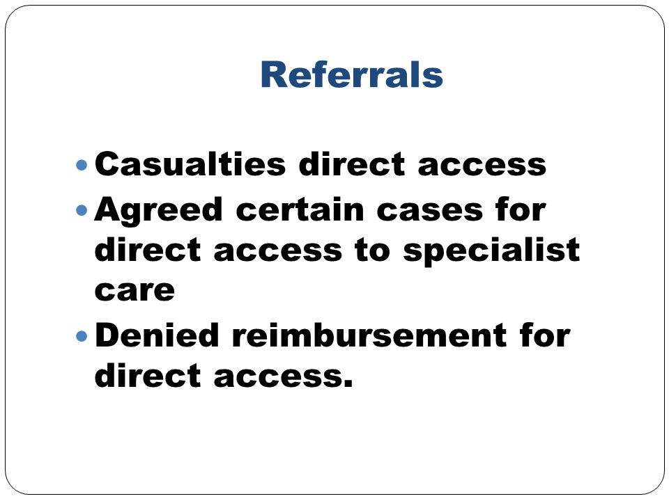 Referrals Casualties direct access Agreed certain cases for direct access to specialist care Denied reimbursement for direct access.