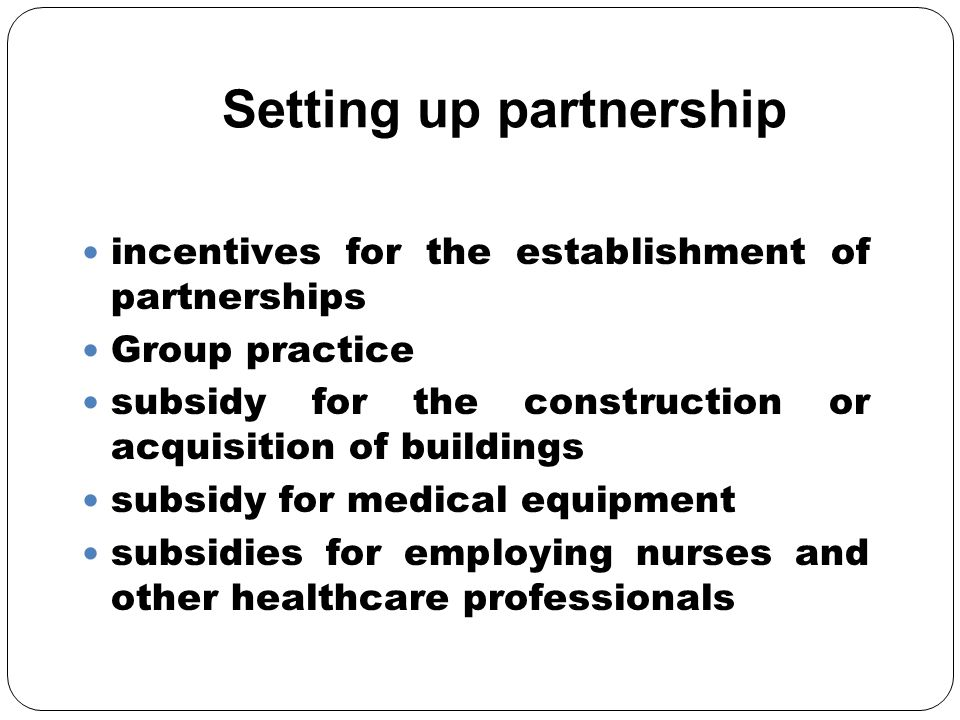 Setting up partnership incentives for the establishment of partnerships Group practice subsidy for the construction or acquisition of buildings subsidy for medical equipment subsidies for employing nurses and other healthcare professionals
