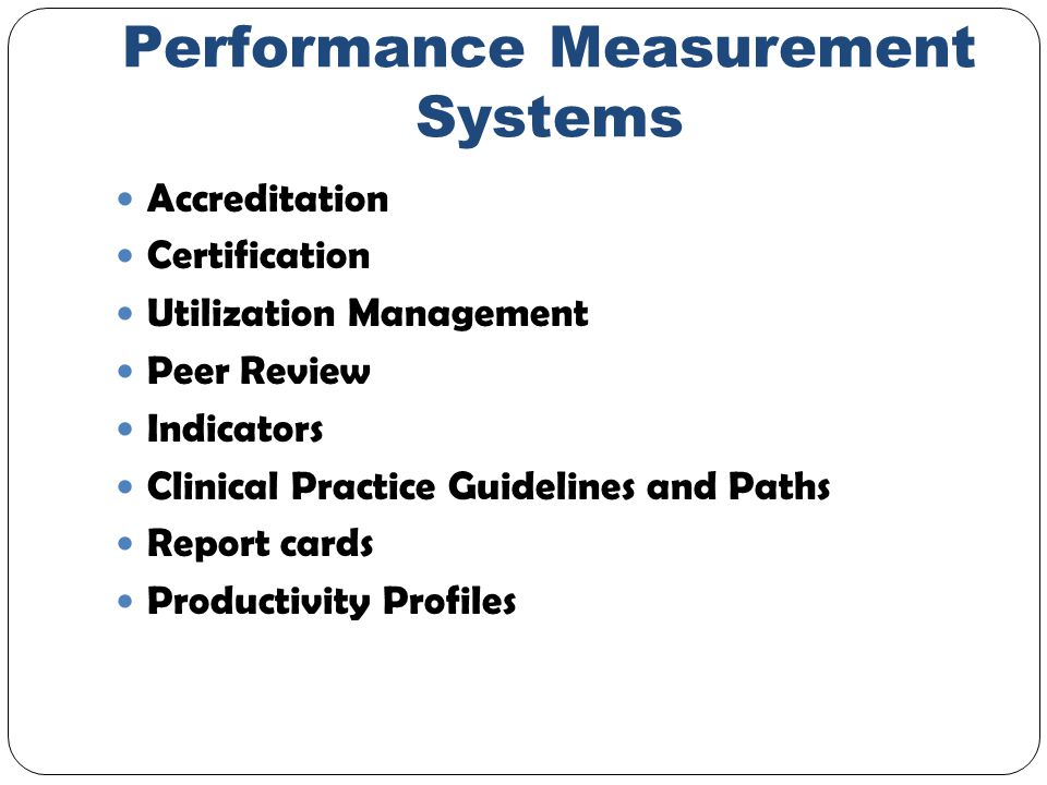Performance Measurement Systems Accreditation Certification Utilization Management Peer Review Indicators Clinical Practice Guidelines and Paths Report cards Productivity Profiles
