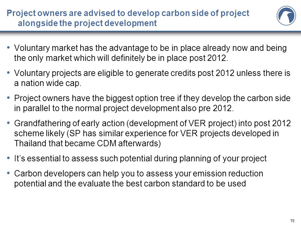 19 Project owners are advised to develop carbon side of project alongside the project development Voluntary market has the advantage to be in place already now and being the only market which will definitely be in place post 2012.