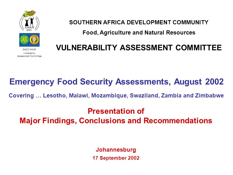 SADC FANR Vulnerability Assessment Committee VAC Emergency Food Security Assessments, August 2002 Covering … Lesotho, Malawi, Mozambique, Swaziland, Zambia and Zimbabwe SOUTHERN AFRICA DEVELOPMENT COMMUNITY Food, Agriculture and Natural Resources VULNERABILITY ASSESSMENT COMMITTEE Presentation of Major Findings, Conclusions and Recommendations Johannesburg 17 September 2002