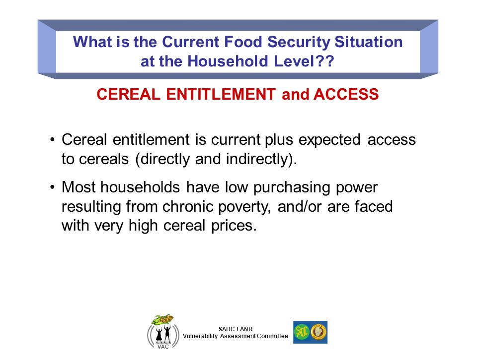 SADC FANR Vulnerability Assessment Committee VAC What is the Current Food Security Situation at the Household Level?? CEREAL ENTITLEMENT and ACCESS Ce