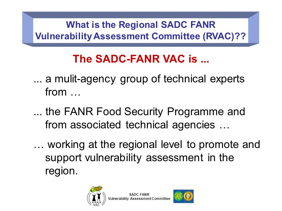 SADC FANR Vulnerability Assessment Committee VAC What is the Regional SADC FANR Vulnerability Assessment Committee (RVAC)?.