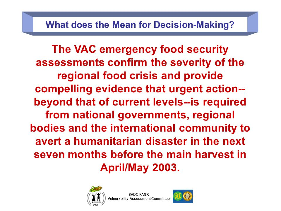 SADC FANR Vulnerability Assessment Committee VAC What does the Mean for Decision-Making? The VAC emergency food security assessments confirm the sever