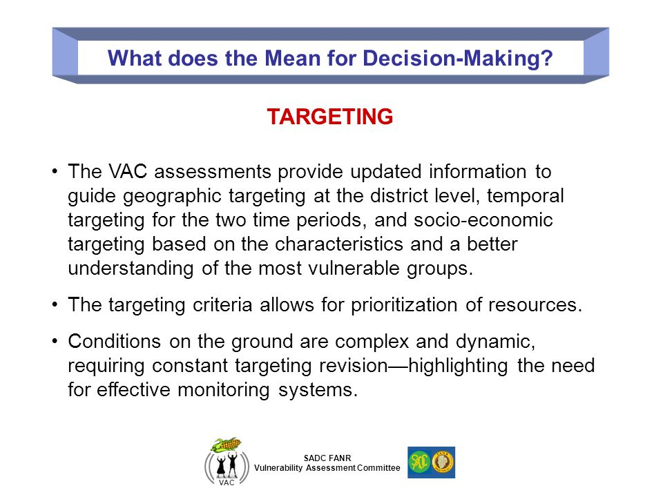 SADC FANR Vulnerability Assessment Committee VAC What does the Mean for Decision-Making? TARGETING The VAC assessments provide updated information to