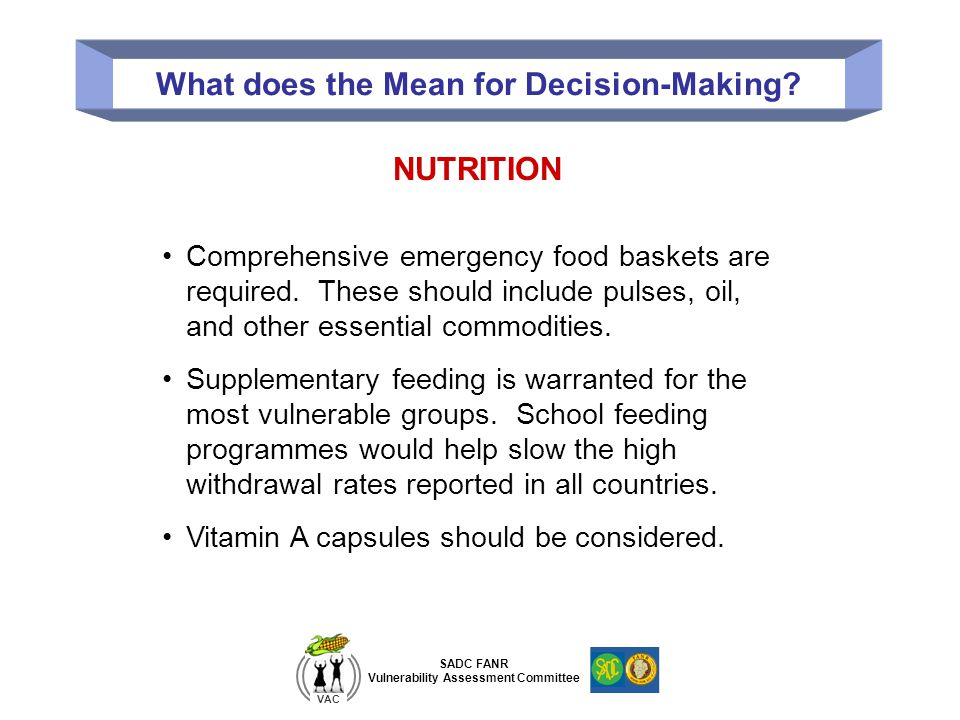 SADC FANR Vulnerability Assessment Committee VAC What does the Mean for Decision-Making? NUTRITION Comprehensive emergency food baskets are required.