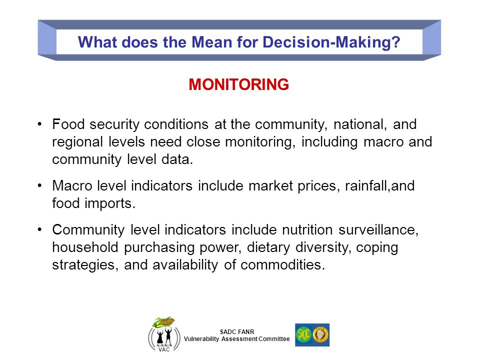 SADC FANR Vulnerability Assessment Committee VAC What does the Mean for Decision-Making? MONITORING Food security conditions at the community, nationa