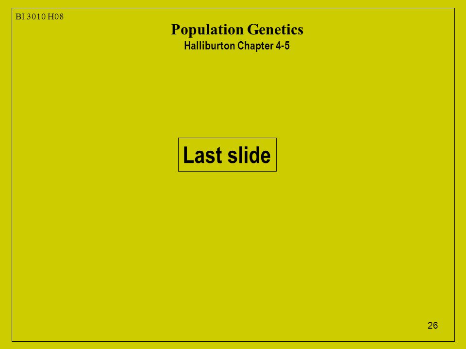 26 BI 3010 H08 Population Genetics Halliburton Chapter 4-5 Last slide