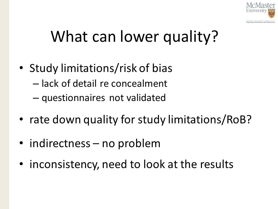 What can lower quality? Study limitations/risk of bias – lack of detail re concealment – questionnaires not validated rate down quality for study limi