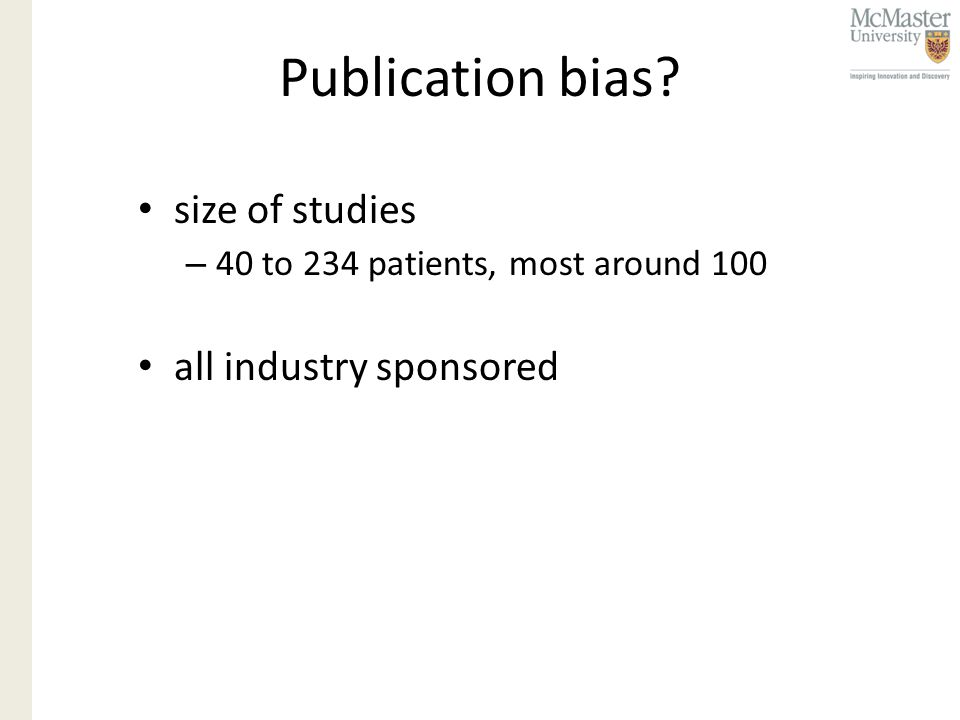 Publication bias? size of studies – 40 to 234 patients, most around 100 all industry sponsored