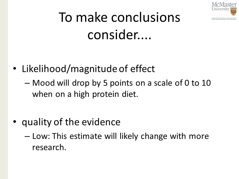 To make conclusions consider.... Likelihood/magnitude of effect – Mood will drop by 5 points on a scale of 0 to 10 when on a high protein diet. qualit