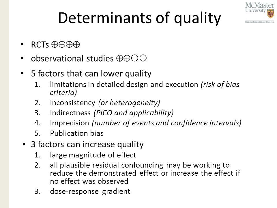 Determinants of quality RCTs  observational studies   5 factors that can lower quality 1.limitations in detailed design and execution (risk of bias criteria) 2.Inconsistency (or heterogeneity) 3.Indirectness (PICO and applicability) 4.Imprecision (number of events and confidence intervals) 5.Publication bias 3 factors can increase quality 1.large magnitude of effect 2.all plausible residual confounding may be working to reduce the demonstrated effect or increase the effect if no effect was observed 3.dose-response gradient