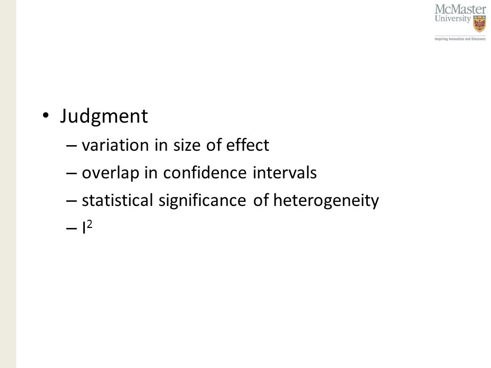 Judgment – variation in size of effect – overlap in confidence intervals – statistical significance of heterogeneity –I2–I2